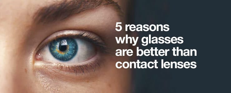 5 reasons why glasses are better than contact lenses