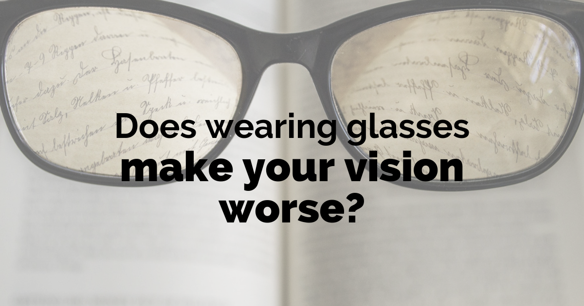 Does wearing glasses make your eyes worse?