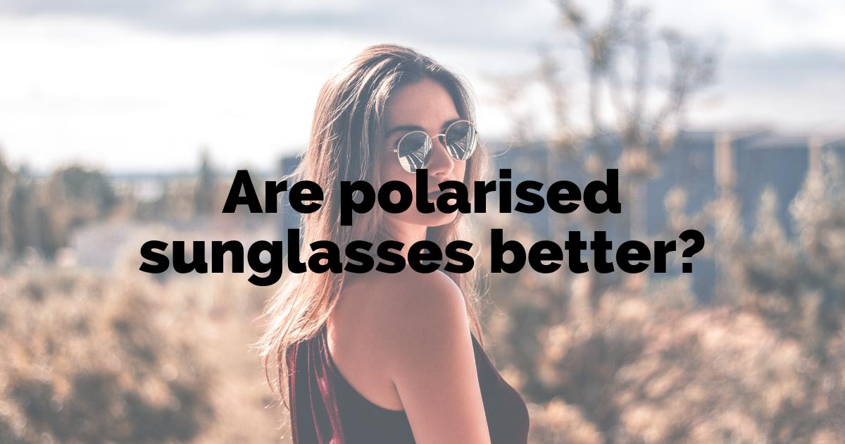 are polarised sunglasses better?
